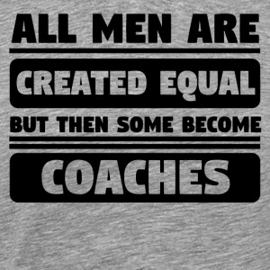 All Men Are Created Equal Some Become Coaches - Men's Premium T-Shirt