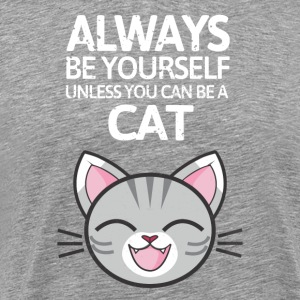 Always be youself unless you can be a cat! - Men's Premium T-Shirt