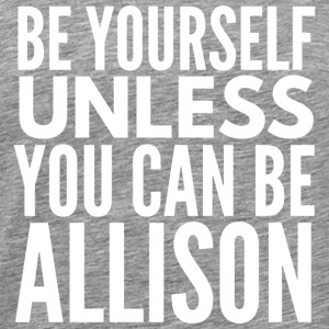 Be yourself unless you can be Allison - Men's Premium T-Shirt