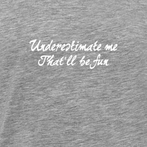 Underestimate me That'll be fun Gift - Men's Premium T-Shirt