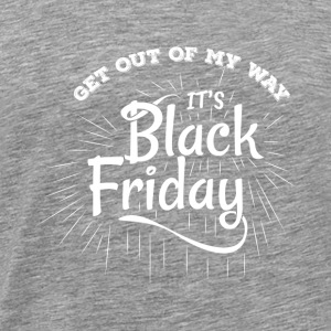 Get Out Of My Way It's Black Friday - Men's Premium T-Shirt