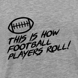 This is how football Players ROLL!! Gift - Men's Premium T-Shirt