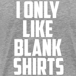 I only like blank shirts - Men's Premium T-Shirt