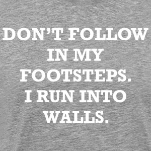 Dont Follow In My Footsteps I Run Into Walls - Men's Premium T-Shirt