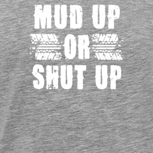 Mud Up or Shut Up - Men's Premium T-Shirt