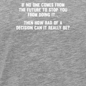 How Bad of a Decision - Men's Premium T-Shirt