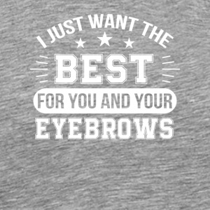 Want Best For You Your Eyebrows Eyebrow - Men's Premium T-Shirt