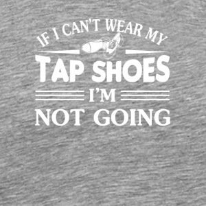 If I Cant Wear My Tap Shoes Tap Dancing - Men's Premium T-Shirt