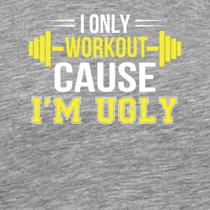Only Workout Cause Im Ugly Funny Workout - Men's Premium T-Shirt