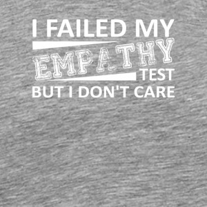 I Failed Empathy Test Dont Care Empathy Test - Men's Premium T-Shirt