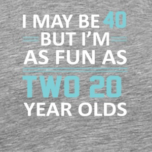 I May 40 Year Old But As Fun As Two 20 - Men's Premium T-Shirt