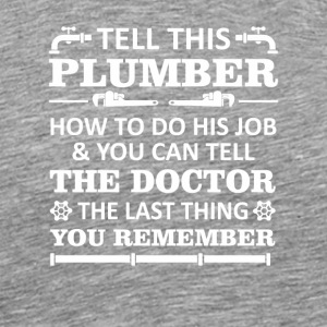 Tell Plumber Do Job Tell Doctor Last Remember - Men's Premium T-Shirt