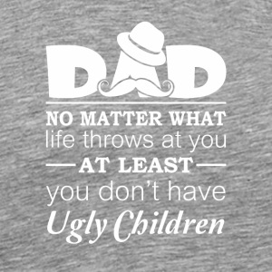 Dad At Least Dont Have Ugly Children - Men's Premium T-Shirt