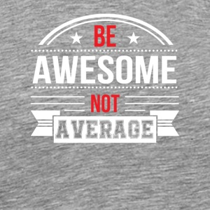 Be Awesome Not Average Motivational Shirt - Men's Premium T-Shirt