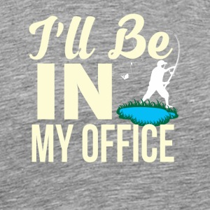 Ill Be In My Office Funny Fishing Shirt - Men's Premium T-Shirt