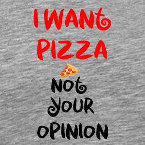 I want pizza not your opinion - Men's Premium T-Shirt