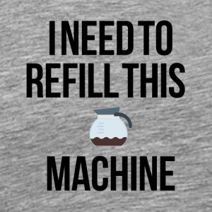 I need to refill this machine - Men's Premium T-Shirt