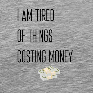 I am tired of things costing money - Men's Premium T-Shirt