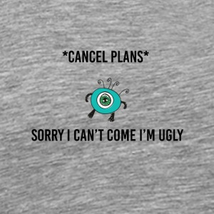 Sorry I can't come I am ugly - Men's Premium T-Shirt