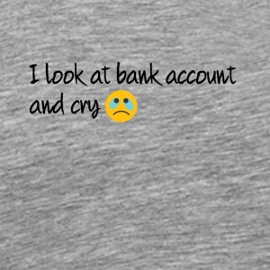I look at bank account and cry - Men's Premium T-Shirt