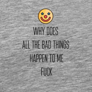 Why does all the bad things happen to me - Men's Premium T-Shirt