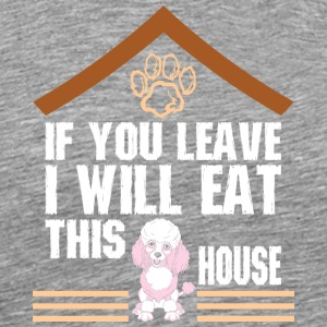 If You Leave I Will Eat This House Poodle - Men's Premium T-Shirt