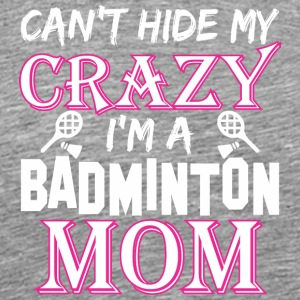 Cant Hide My Crazy Im A Badminton Mom - Men's Premium T-Shirt