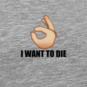 I Want To Die Ok Hand - Men's Premium T-Shirt