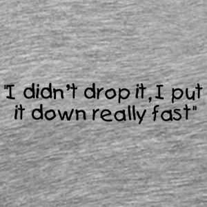 I didn't drop it, I put it down really fast - Men's Premium T-Shirt