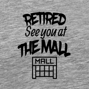 Retired See You At The Mall - Men's Premium T-Shirt