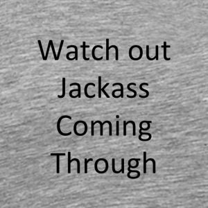 watch out jackass coming through - Men's Premium T-Shirt
