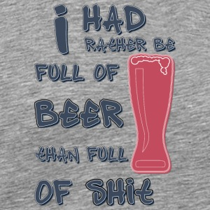 I had rather be full of beer than full of shit - Men's Premium T-Shirt
