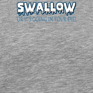 Swallow Or Its Going In Your Eye - Men's Premium T-Shirt