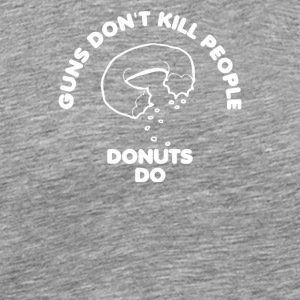 Guns Don t Kill People Donuts Do - Men's Premium T-Shirt