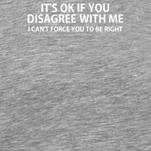 It s Ok If You Disagree With Me - Men's Premium T-Shirt