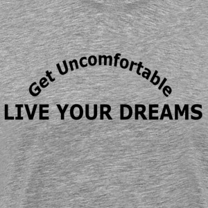 GET UNCOMFORTABLE LIVE YOUR DREAMS - Men's Premium T-Shirt