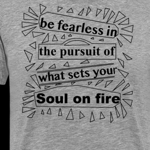 Be fearless in the pursuit of what sets your soul