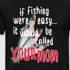 If fishing were easy... it would be called your mo - Men's Premium T-Shirt
