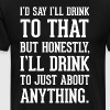 Honestly I'll Drink to Just About Anything T-Shirt - Men's Premium T-Shirt