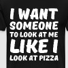I Want Someone to Look at Me Like I Look at Pizza  - Men's Premium T-Shirt