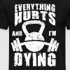 Everything Hurts and I'm Dying - Workout Humor - Men's Premium T-Shirt