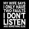 my wife says i only have two faults i don't listen - Men's Premium T-Shirt