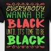 everybody wanna be black until it s time to be bla - Men's Premium T-Shirt