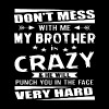 Don t mess with me my brother is crazy and he will - Men's Premium T-Shirt