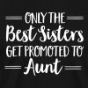 Only The Best Sisters Get Promoted To Aunt - Men's Premium T-Shirt