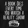 A Book Dies Every Time You Watch A Reality Show - Men's Premium T-Shirt