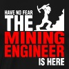 Have No Fear The Mining Engineer Is Here - Men's Premium T-Shirt
