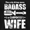 CARPENTER WIFE - THE ONLY THING MORE BADASS THAN - Men's Premium T-Shirt