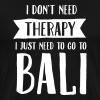 I Don't Need Therapy - I Just Need To Go To Bali - Men's Premium T-Shirt