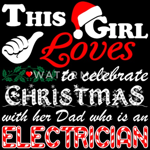 this girl celebrate christmas with electrician dad by xmasdesigns spreadshirt - What Do I Get My Dad For Christmas